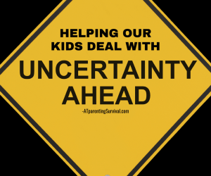 Teaching Our Kids How to Deal with Uncertainty During These Changing Times
