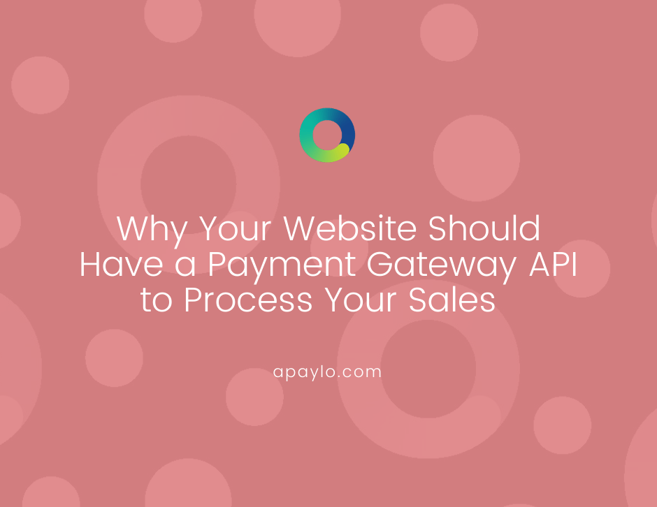 Why Your Website Should Have a Payment Gateway API to Process Your Sales