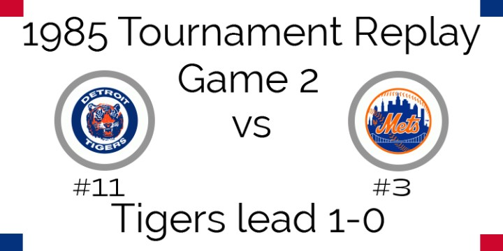 Game 2 – 1985 Tournament Replay Tigers @ Mets