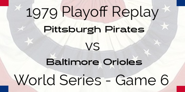 APBA 1979 World Series Replay – Game 6 – Pirates @ Orioles