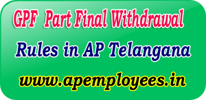 GPF Part Final Withdrawal Rules in AP Telangana TS AP EMPLOYEES