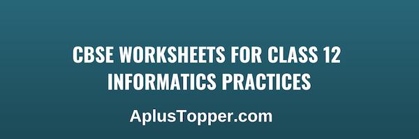 CBSE Worksheets for Class 12 Informatics Practices