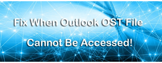 How to Fix When Outlook OST File Cannot Be Accessed?