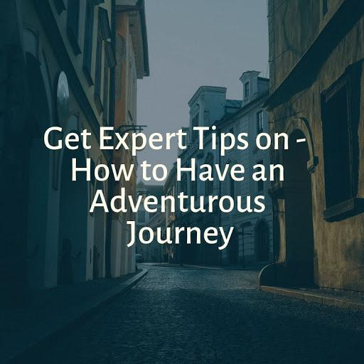 Get Expert Tips on How to Have an Adventurous Journey