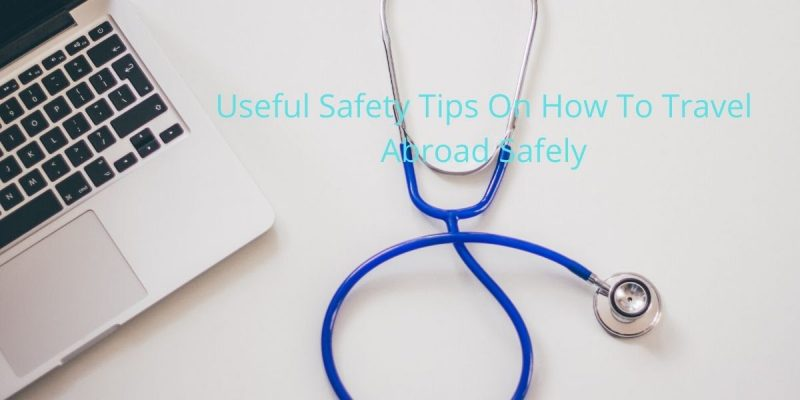Useful Safety Tips On How To Travel Abroad Safely