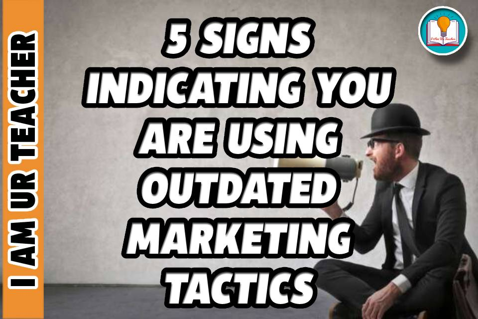 5 Signs Indicating You Are Using Outdated Marketing Tactics