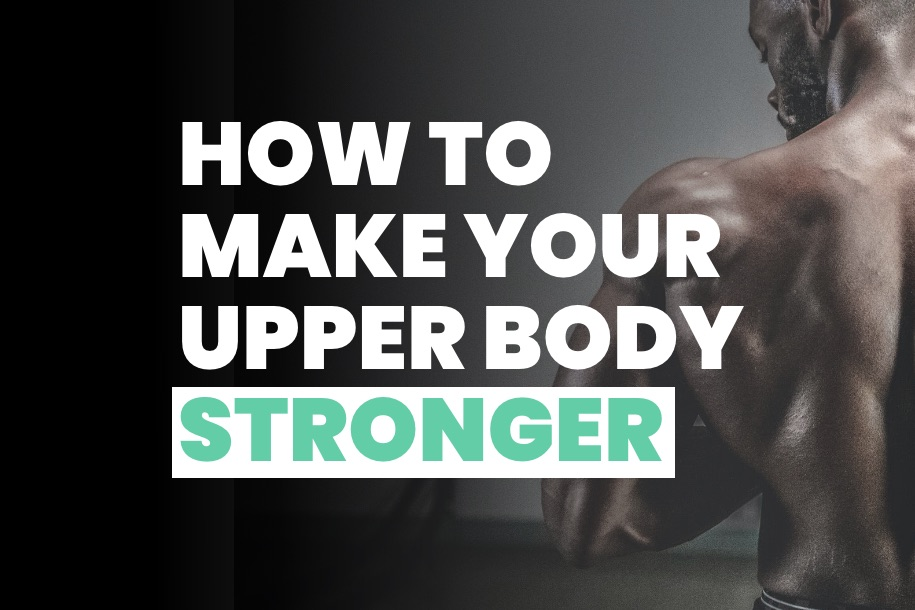 How to Make Your Upper Body Stronger
