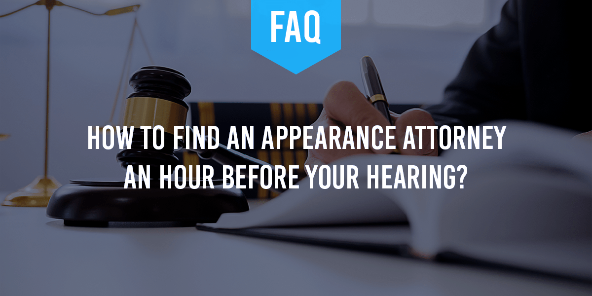 How to Find an Appearance Attorney When You Have an Hour Before Your Hearing?