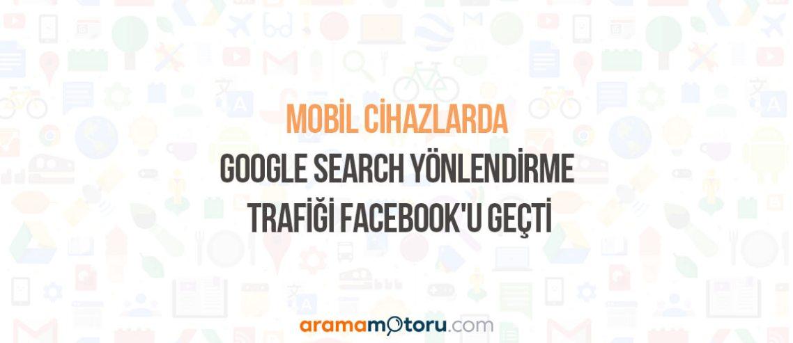 Mobil Cihazlarda Google Search Yönlendirme Trafiği Facebook'u Geçti