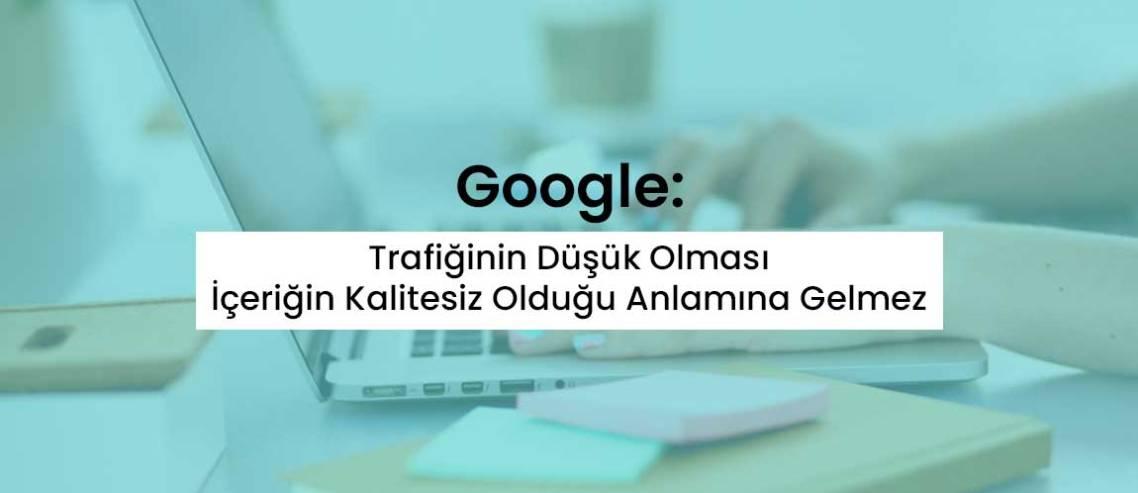 Google: Trafiğinin Düşük Olması İçeriğin Kalitesiz Olduğu Anlamına Gelmez