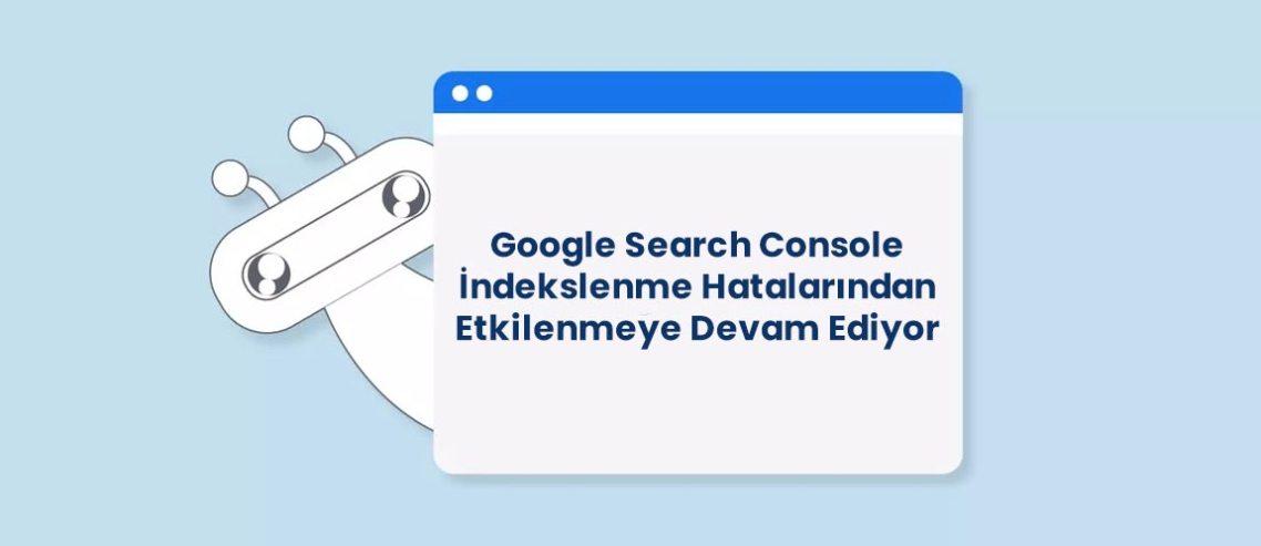 Google Search Console İndekslenme Hatalarından Etkilenmeye Devam Ediyor