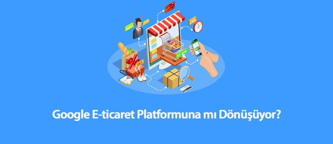 Google E-Ticaret Platformuna mı Dönüşüyor?