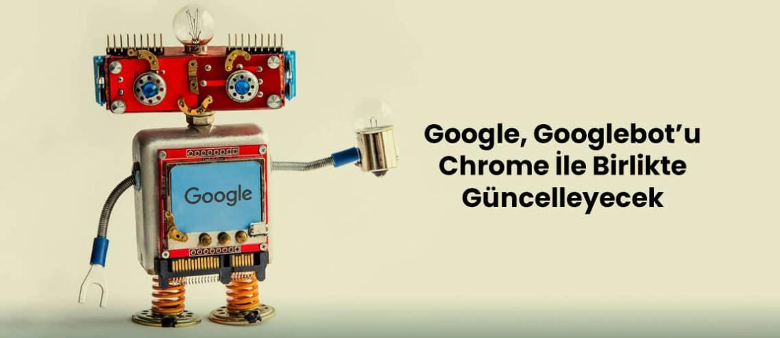 Google Googlebot'u Chrome İle Birlikte Güncelleyecek