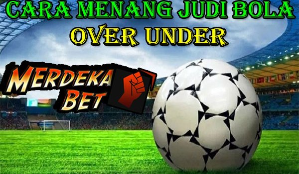 Cara Menang Judi Bola Over Under