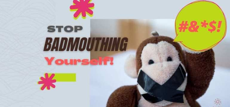 Stop Badmouthing Yourself