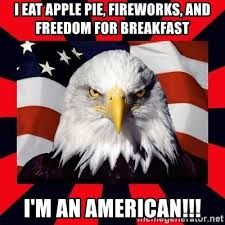 I eat apple pie. fireworks , and freedom for breakfast! I am an American!!!