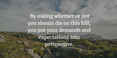 Picture of a hill - Text: By asking whether or not you should die on this hill, you put your demands and expectations into perspective.