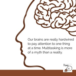 Our brains are really hardwired to pay attention to one thing at a time. Multitasking is more of a myth than a reality.