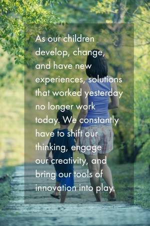 As our children develop, change, and have new experiences, solutions that worked yesterday no longer work today. We constantly have to shift our thinking, engage our creativity, and bring our tools of innovation into play.