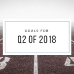 Goals for Q2 of 2018