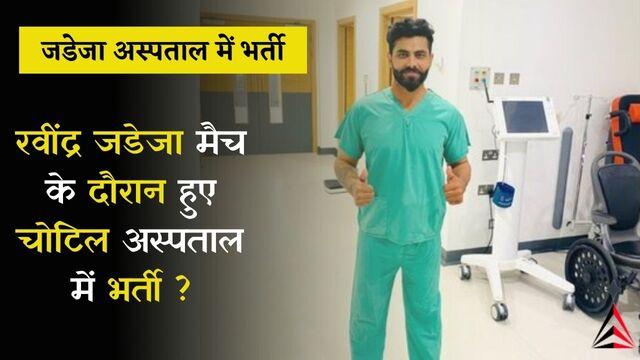 रवींद्र जडेजा मैच के दौरान हुए चोटिल अस्पताल में भर्ती ?