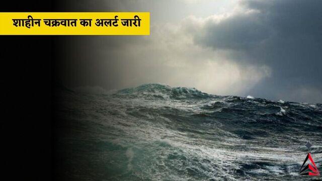 Shaheen Cyclone गुजरात में शाहीन चक्रवात का अलर्ट जारी !