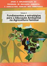 MMA - Apoio à implementação do Programa de Educação Ambiental e Agricultura Familiar nos territórios - Volume 4 - Fundamentos e estratégias para a Educação Ambiental na Agricultura Familiar