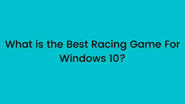 What is the Best Racing Game For Windows 10?