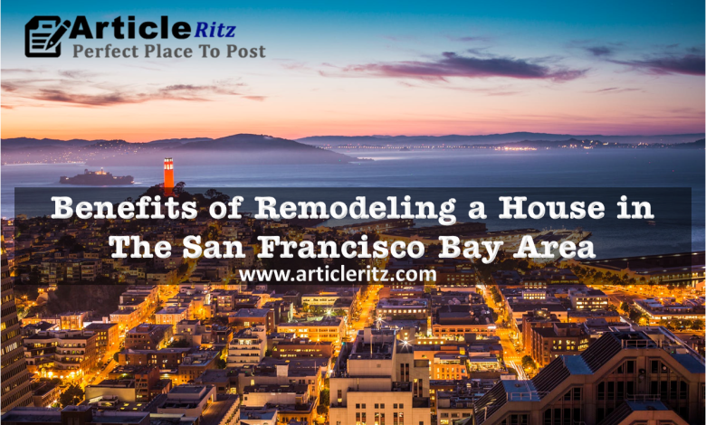 Benefits of Remodeling a House in The San Francisco Bay Area
