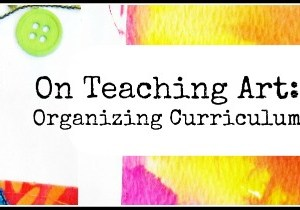On Teaching Art #2:  Organizing Curriculum