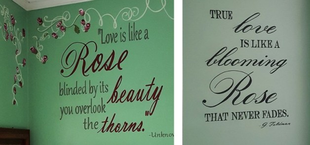"Quote painted on the wall in the Rose Room:  ""Love is like a rose, blinded by its beauty you overlook the thorns."""