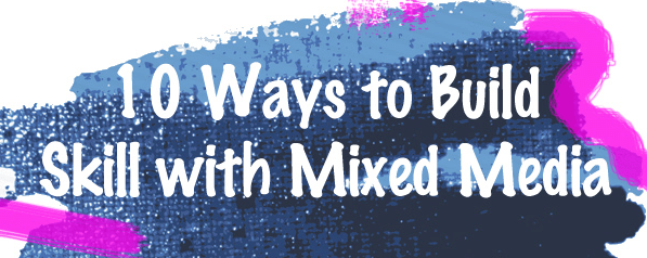 10 ways to build your skill with mixed media: