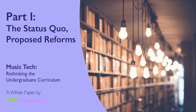 "Title Image reading: ""Part I: The Status Quo, Proposed Reforms, from Music Tech: Rethinking the Undergraduate Curriculum, a White Paper by ArtsInteractive"""