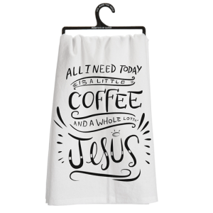 All I Need Is A Little Coffee & A Whole Lotta Jesus Dish Towel
