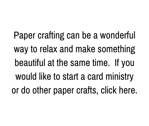 Paper crafting can be a wonderful way to relax and make something beautiful at the same time. If you would like to start a card ministry or do other paper crafts, click here.