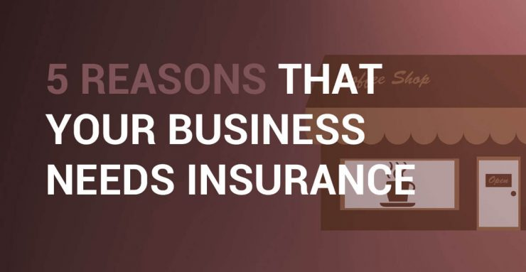 5 Reasons That Your Business Needs Insurance