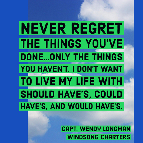 Never regret the things you've done...only the things you haven't. I don't want to live my life with should have's, could have's, and would have's. - Captain Wendy Longman of Windsong Charters in New Port Richey, FL
