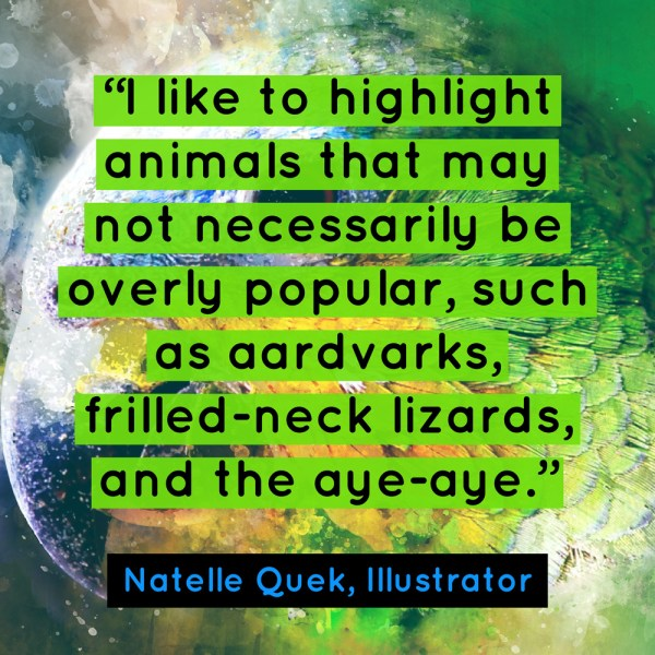 """I like to highlight animals that may not necessarily be overly popular, such as aardvarks, frilled-neck lizards, and the aye-aye."" - Natelle Quek, NatelleDrawsStuff"