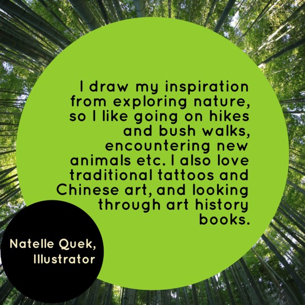 """I draw my inspiration from exploring nature, so I like going on hikes and bush walks, encountering new animals etc. I also love traditional tattoos and Chinese art, and looking through art history books. "" - Natelle Quek, NatelleDrawsStuff"