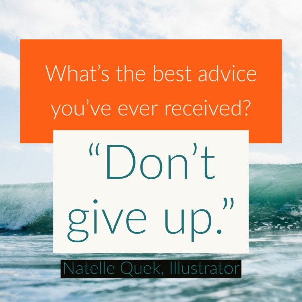 """What's the best advice you've ever received? Don't give up."" - Natelle Quek, NatelleDrawsStuff"