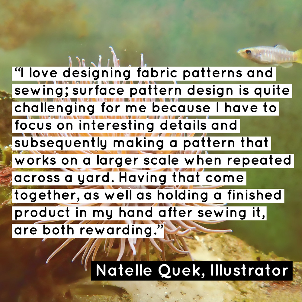 """I love designing fabric patterns and sewing; surface pattern design is quite challenging for me because I have to focus on interesting details and subsequently making a pattern that works on a larger scale when repeated across a yard. Having that come together, as well as holding a finished product in my hand after sewing it, are both rewarding."" - Natelle Quek, NatelleDraws"