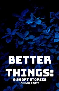 Better Things - 6 Short Stories by Ashlee Craft