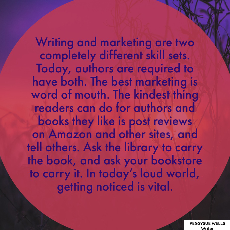 """Writing and marketing are two completely different skill sets. Today, authors are required to have both. The best marketing is word of mouth. The kindest thing readers can do for authors and books they like is post reviews on Amazon and other sites, and tell others. Ask the library to carry the book, and ask your bookstore to carry it. In today's loud world, getting noticed is vital."" - PeggySue Wells"