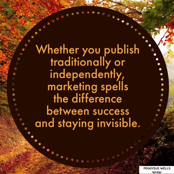 """Whether you publish traditionally or independently, marketing spells the difference between success and staying invisible."" - PeggySue Wells"