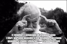 «I migliori compagni di viaggio sono i libri: parlano quando si ha bisogno, tacciono quando si vuole silenzio» — Tiziano Terzani