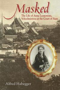 Masked: The Life of Anna Leonowens, Schoolmistress at the Court of Siam by Alfred Habegger