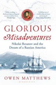 Glorious Misadventures: Nikolai Rezanov and the Dream of a Russian America by Owen Matthews