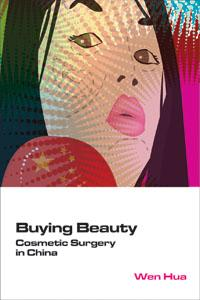 Buying Beauty: Cosmetic Surgery in China by Wen Hua
