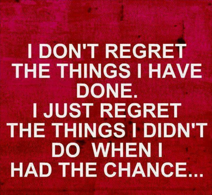 Have Done I Things Didnt Regret Things I Do I I Dont Wen I Regret Chance Had