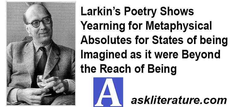 Larkin's Poetry Shows Yearning for Metaphysical Absolutes for States of being Imagined as it were Beyond the Reach of Being